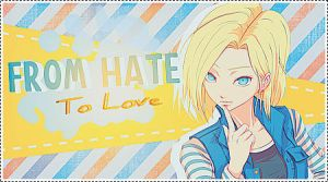 From Hate,To Love ~  [Androide 18 OUT] by debbiichan