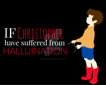 If Christopher have suffered from HALLUCINATION by MIKEYCPARISII