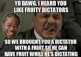 Yo Dawg - Fruity Dictators by INF3CT3D-D3M0N