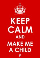 Keep Calm and Make Me A Child by empegz