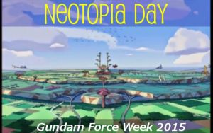 Gundam Force Week 2015 - Neotopia Day by blazeraptor