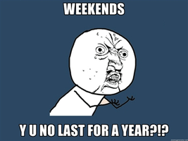 Weekends Y U NO by NinjaFalcon90