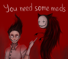 You need some meds by PigeonChest